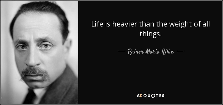 Life is heavier than the weight of all things. - Rainer Maria Rilke