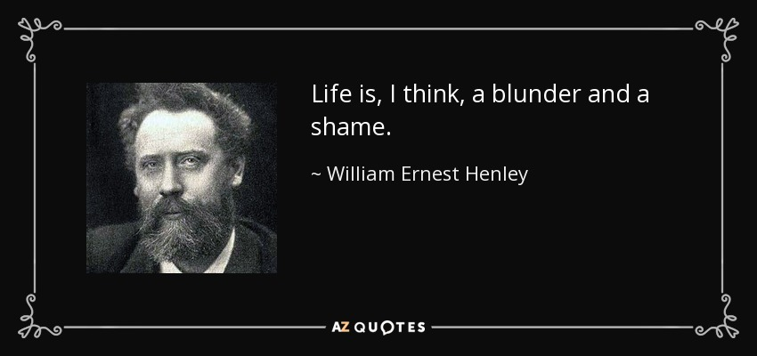 Life is, I think, a blunder and a shame. - William Ernest Henley