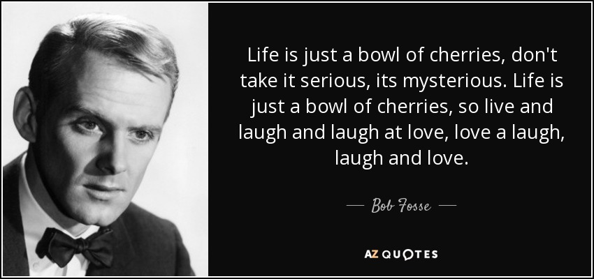 Life is just a bowl of cherries, don't take it serious, its mysterious. Life is just a bowl of cherries, so live and laugh and laugh at love, love a laugh, laugh and love. - Bob Fosse