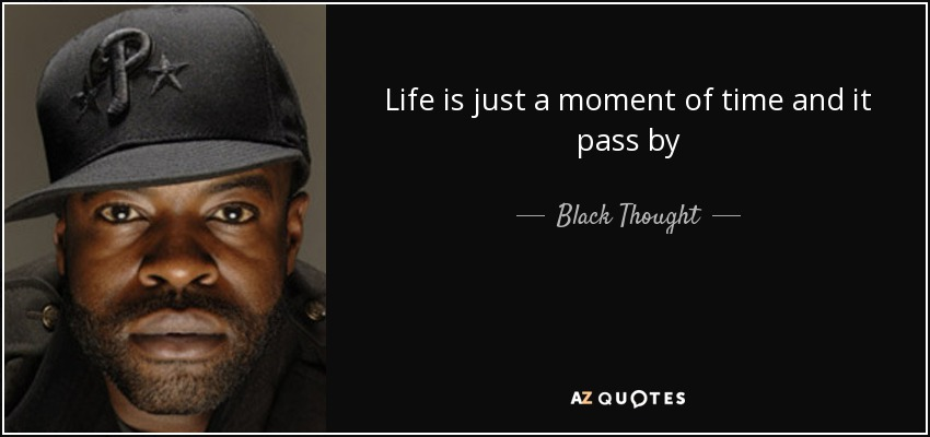 Life is just a moment of time and it pass by - Black Thought