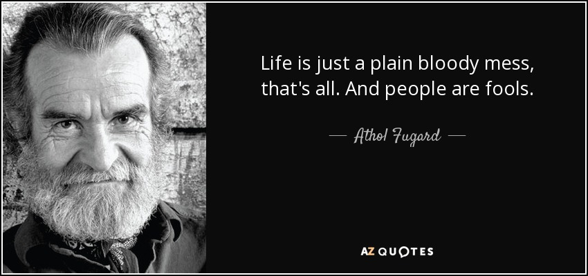Life is just a plain bloody mess, that's all. And people are fools. - Athol Fugard