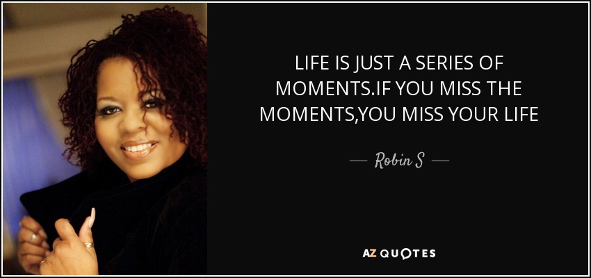 LIFE IS JUST A SERIES OF MOMENTS.IF YOU MISS THE MOMENTS,YOU MISS YOUR LIFE - Robin S