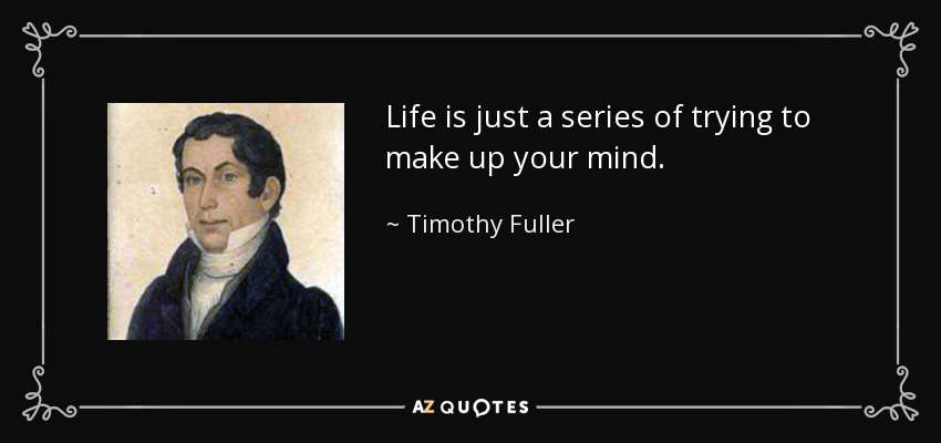 Life is just a series of trying to make up your mind. - Timothy Fuller