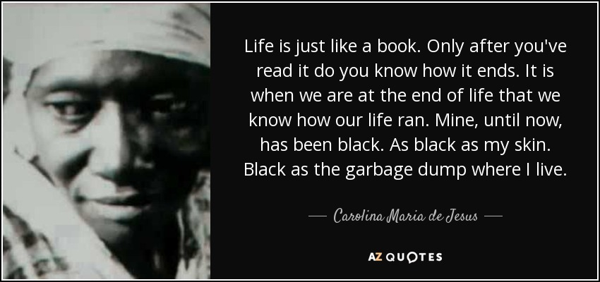 Life is just like a book. Only after you've read it do you know how it ends. It is when we are at the end of life that we know how our life ran. Mine, until now, has been black. As black as my skin. Black as the garbage dump where I live. - Carolina Maria de Jesus