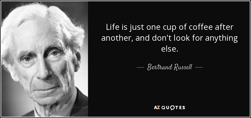 Life is just one cup of coffee after another, and don't look for anything else. - Bertrand Russell