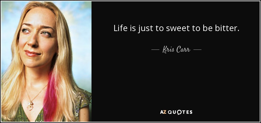 Life is just to sweet to be bitter. - Kris Carr