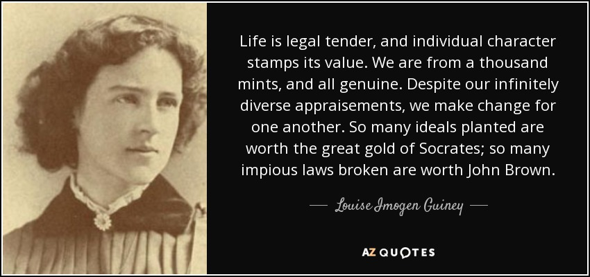 Life is legal tender, and individual character stamps its value. We are from a thousand mints, and all genuine. Despite our infinitely diverse appraisements, we make change for one another. So many ideals planted are worth the great gold of Socrates; so many impious laws broken are worth John Brown. - Louise Imogen Guiney
