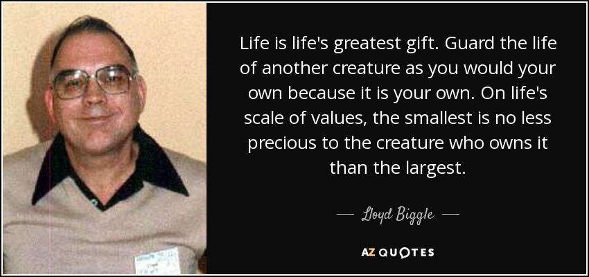 Life is life's greatest gift. Guard the life of another creature as you would your own because it is your own. On life's scale of values, the smallest is no less precious to the creature who owns it than the largest. - Lloyd Biggle, Jr.