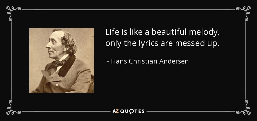 Life is like a beautiful melody, only the lyrics are messed up. - Hans Christian Andersen