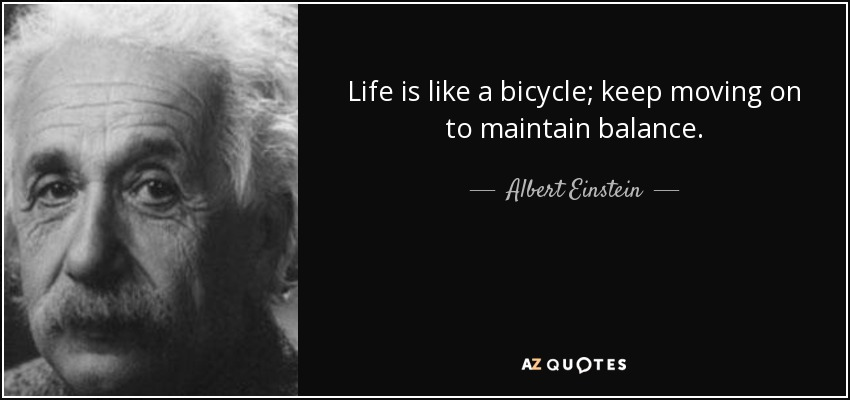 Life is like a bicycle; keep moving on to maintain balance. - Albert Einstein