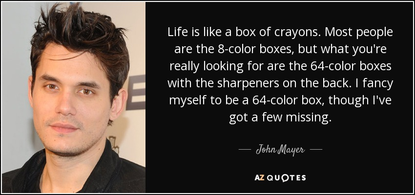 Life is like a box of crayons. Most people are the 8-color boxes, but what you're really looking for are the 64-color boxes with the sharpeners on the back. I fancy myself to be a 64-color box, though I've got a few missing. - John Mayer