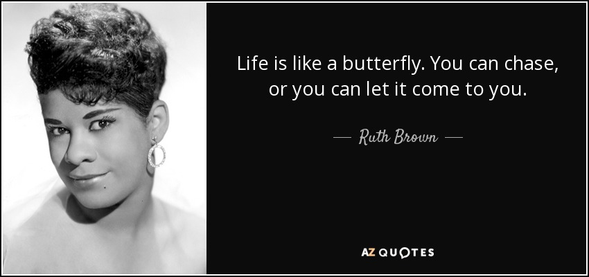 Life is like a butterfly. You can chase, or you can let it come to you. - Ruth Brown