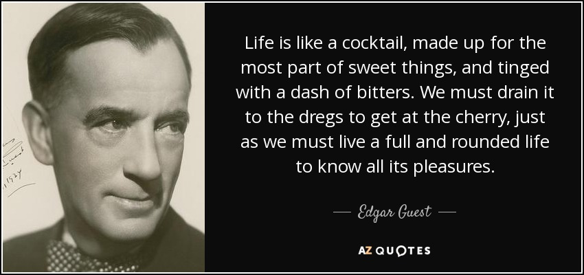 Edgar guest quote life is like a cocktail made up for for Cocktail quote