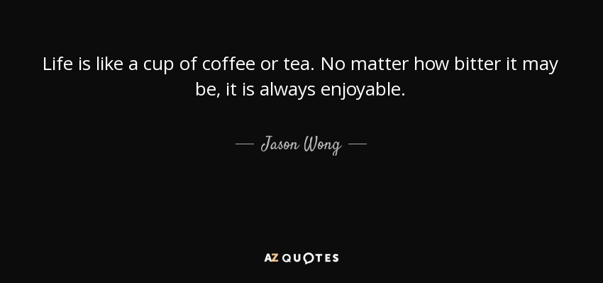Life is like a cup of coffee or tea. No matter how bitter it may be, it is always enjoyable. - Jason Wong