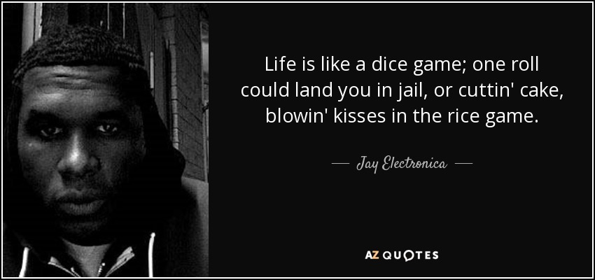 Life is like a dice game; one roll could land you in jail, or cuttin' cake, blowin' kisses in the rice game. - Jay Electronica