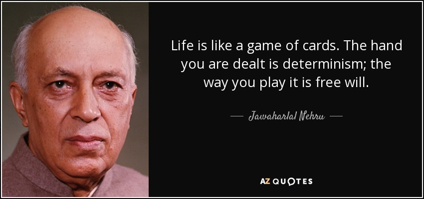 Life is like a game of cards. The hand you are dealt is determinism; the way you play it is free will. - Jawaharlal Nehru
