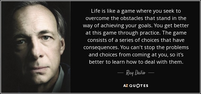 Life is like a game where you seek to overcome the obstacles that stand in the way of achieving your goals. You get better at this game through practice. The game consists of a series of choices that have consequences. You can't stop the problems and choices from coming at you, so it's better to learn how to deal with them. - Ray Dalio