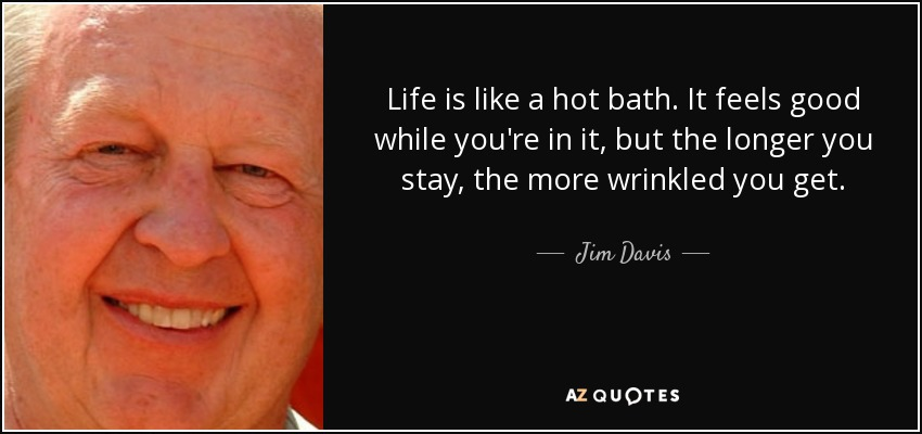 Life is like a hot bath. It feels good while you're in it, but the longer you stay, the more wrinkled you get. - Jim Davis