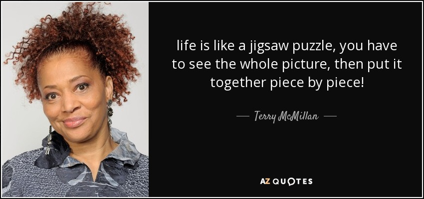 life is like a jigsaw puzzle, you have to see the whole picture, then put it together piece by piece! - Terry McMillan
