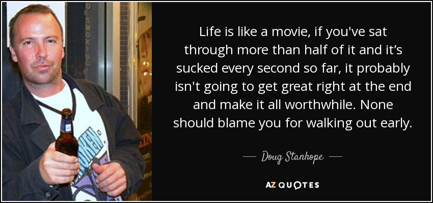 Life is like a movie, if you've sat through more than half of it and it's sucked every second so far, it probably isn't going to get great right at the end and make it all worthwhile. None should blame you for walking out early. - Doug Stanhope