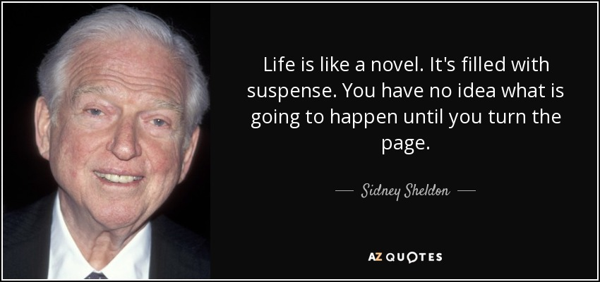 Life is like a novel. It's filled with suspense. You have no idea what is going to happen until you turn the page. - Sidney Sheldon