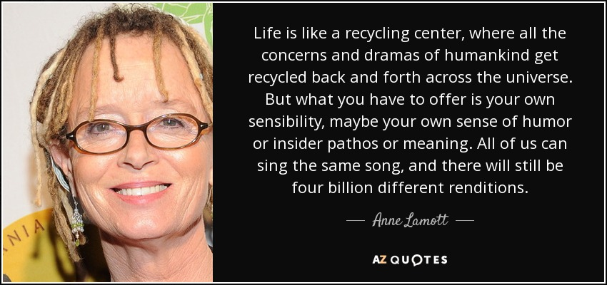 Life is like a recycling center, where all the concerns and dramas of humankind get recycled back and forth across the universe. But what you have to offer is your own sensibility, maybe your own sense of humor or insider pathos or meaning. All of us can sing the same song, and there will still be four billion different renditions. - Anne Lamott