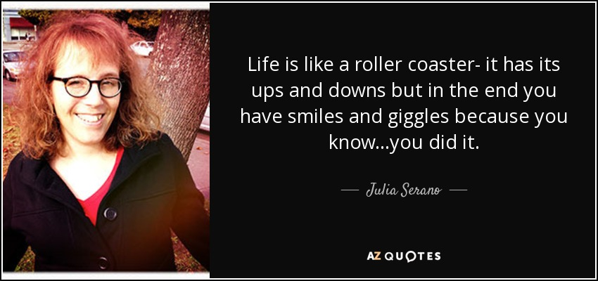 Life is like a roller coaster- it has its ups and downs but in the end you have smiles and giggles because you know...you did it. - Julia Serano