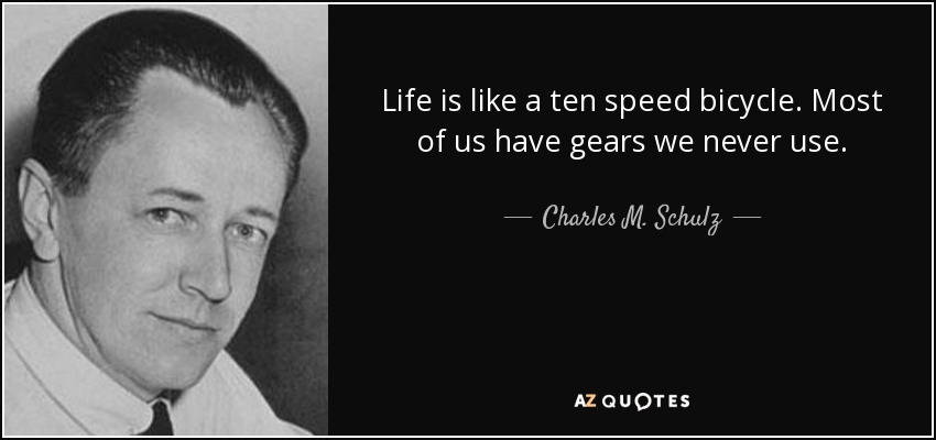 Life is like a ten speed bicycle. Most of us have gears we never use. - Charles M. Schulz