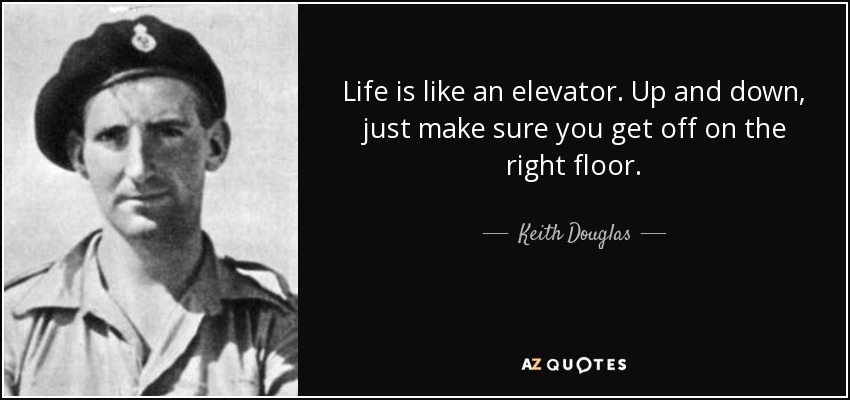 Life is like an elevator. Up and down, just make sure you get off on the right floor. - Keith Douglas