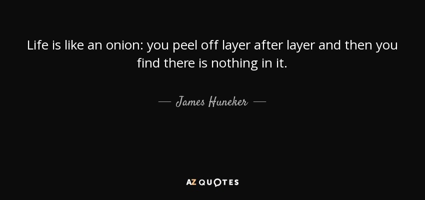 Life is like an onion: you peel off layer after layer and then you find there is nothing in it. - James Huneker