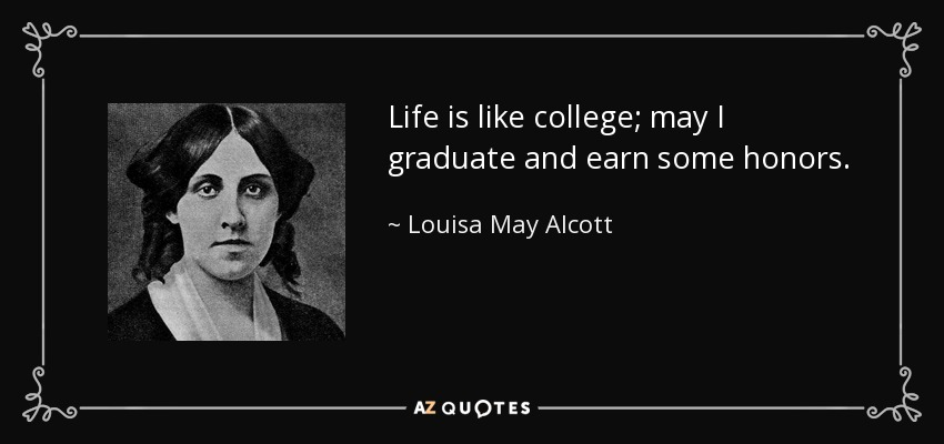 Life is like college; may I graduate and earn some honors. - Louisa May Alcott