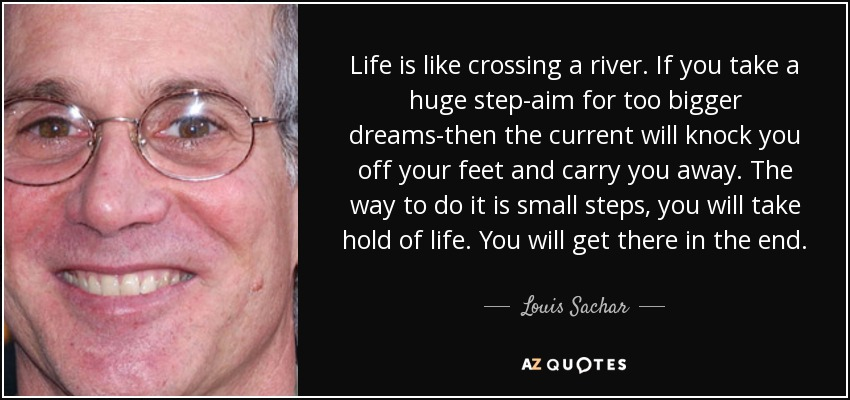 Life is like crossing a river. If you take a huge step-aim for too bigger dreams-then the current will knock you off your feet and carry you away. The way to do it is small steps, you will take hold of life. You will get there in the end. - Louis Sachar