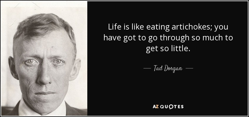 Life is like eating artichokes; you have got to go through so much to get so little. - Tad Dorgan