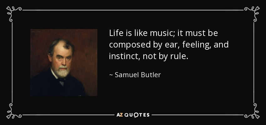 Life is like music; it must be composed by ear, feeling, and instinct, not by rule. - Samuel Butler