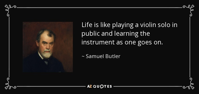Life is like playing a violin solo in public and learning the instrument as one goes on. - Samuel Butler