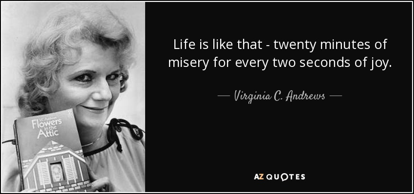 Life is like that - twenty minutes of misery for every two seconds of joy. - Virginia C. Andrews