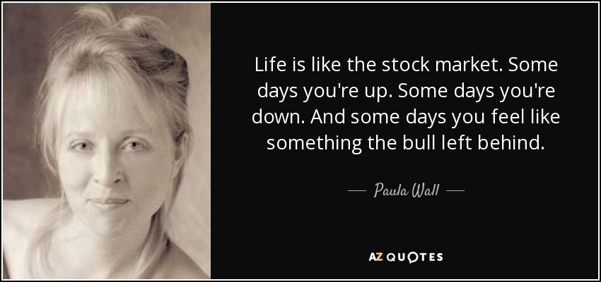 Paula Wall Quote Life Is Like The Stock Market Some Days Youre Up