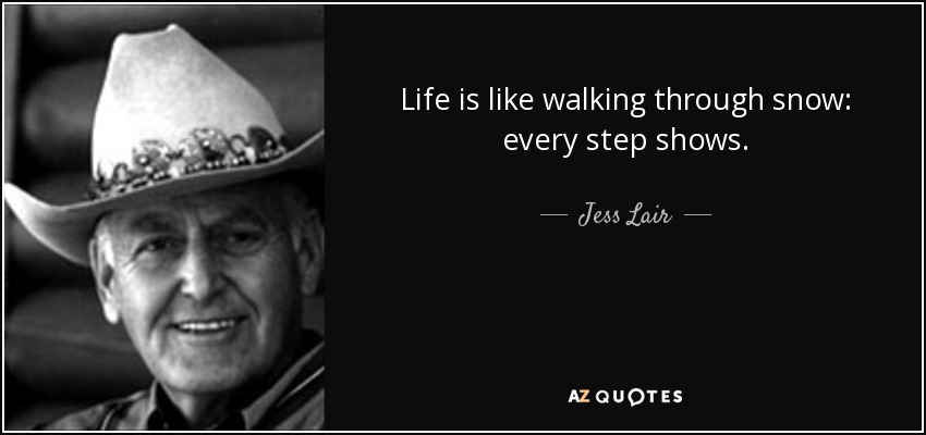 Life is like walking through snow: every step shows. - Jess Lair