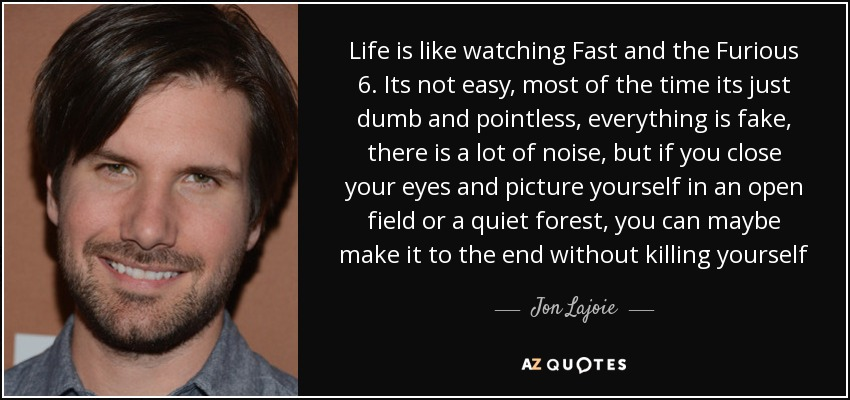 Life is like watching Fast and the Furious 6. Its not easy, most of the time its just dumb and pointless, everything is fake, there is a lot of noise, but if you close your eyes and picture yourself in an open field or a quiet forest, you can maybe make it to the end without killing yourself - Jon Lajoie