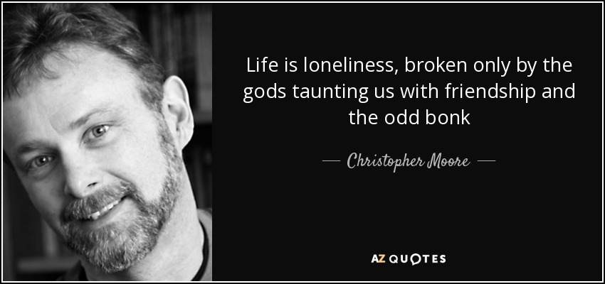 Life is loneliness, broken only by the gods taunting us with friendship and the odd bonk - Christopher Moore