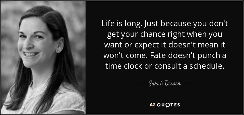 Life is long. Just because you don't get your chance right when you want or expect it doesn't mean it won't come. Fate doesn't punch a time clock or consult a schedule. - Sarah Dessen