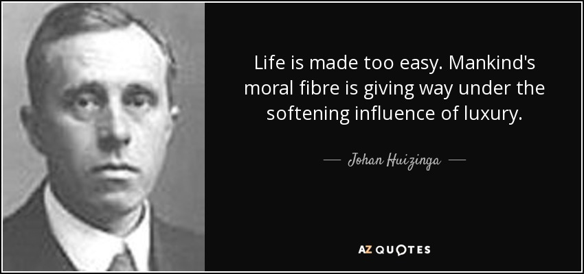 Life is made too easy. Mankind's moral fibre is giving way under the softening influence of luxury. - Johan Huizinga