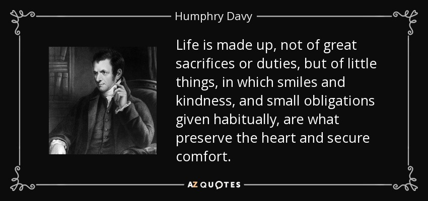 Life is made up, not of great sacrifices or duties, but of little things, in which smiles and kindness, and small obligations given habitually, are what preserve the heart and secure comfort. - Humphry Davy