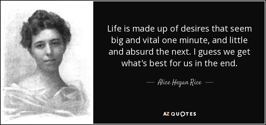 Life is made up of desires that seem big and vital one minute, and little and absurd the next. I guess we get what's best for us in the end. - Alice Hegan Rice