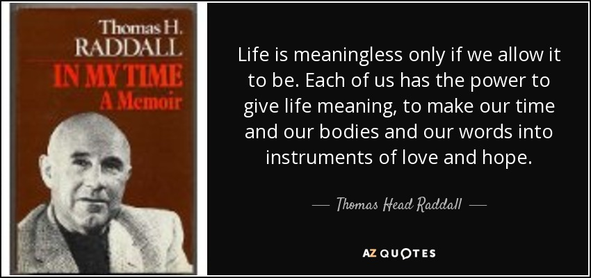 Life is meaningless only if we allow it to be. Each of us has the power to give life meaning, to make our time and our bodies and our words into instruments of love and hope. - Thomas Head Raddall