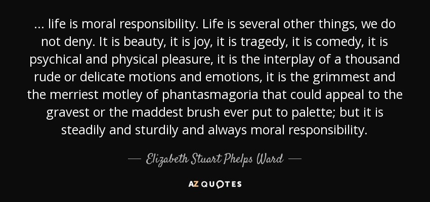 ... life is moral responsibility. Life is several other things, we do not deny. It is beauty, it is joy, it is tragedy, it is comedy, it is psychical and physical pleasure, it is the interplay of a thousand rude or delicate motions and emotions, it is the grimmest and the merriest motley of phantasmagoria that could appeal to the gravest or the maddest brush ever put to palette; but it is steadily and sturdily and always moral responsibility. - Elizabeth Stuart Phelps Ward