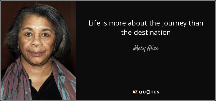 Life is more about the journey than the destination - Mary Alice