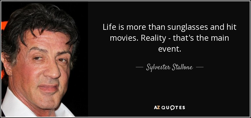 Life is more than sunglasses and hit movies. Reality - that's the main event. - Sylvester Stallone
