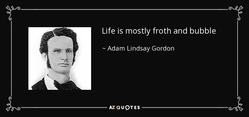 Life is mostly froth and bubble - Adam Lindsay Gordon