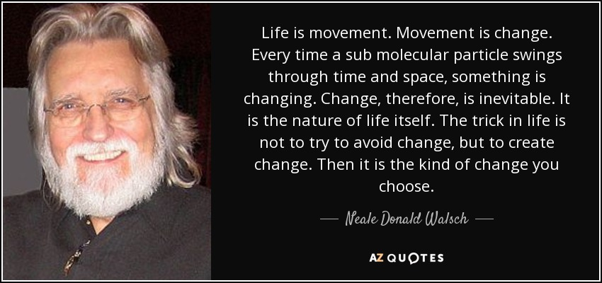 Life is movement. Movement is change. Every time a sub molecular particle swings through time and space, something is changing. Change, therefore, is inevitable. It is the nature of life itself. The trick in life is not to try to avoid change, but to create change. Then it is the kind of change you choose. - Neale Donald Walsch